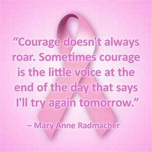 Courage doesn't always roar. Sometimes courage is the little voice at the end of the day that says I'll try again tomorrow. --Mary Anne Radmacher